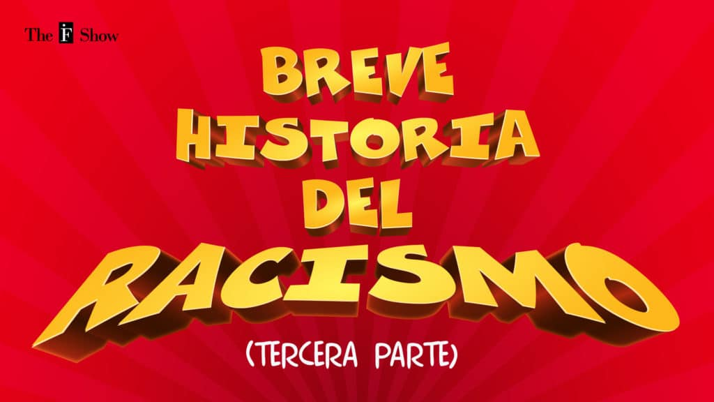 The IF Show Breve Historia del Racismo (III)